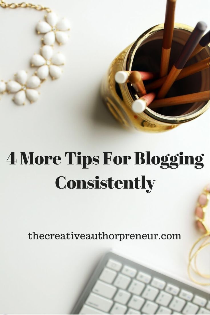 4 More Tips For Blogging Consistently | The Creative Authorpreneur