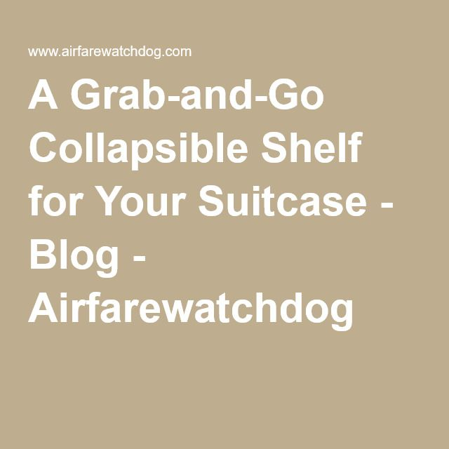 A Grab-and-Go Collapsible Shelf for Your Suitcase - Blog - Airfarewatchdog