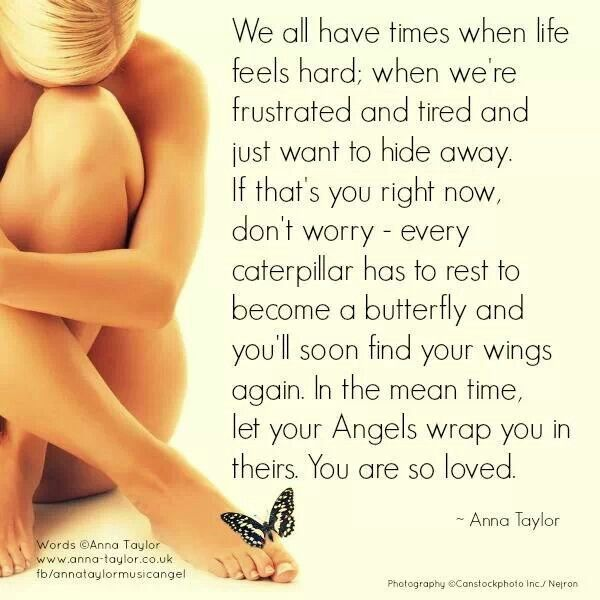 We all have times when life feels hard; when we're frustrated and tired and just want to hide away. If that's you right now, don't worry - every caterpillar has to rest to become a butterfly and you'll soon find your wings again. In the meantime, let your Angels wrap you in theirs. You are so loved. - Anna Taylor
