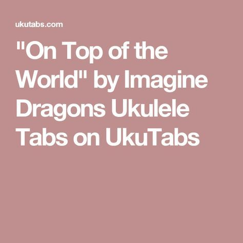 On Top Of The World By Imagine Dragons Ukulele Tabs On Ukutabs