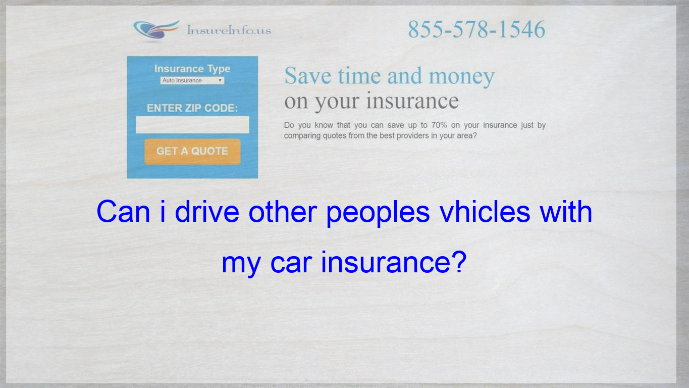 Hi I Have Insurance To Drive My Car And Im Coverd To Drive Other