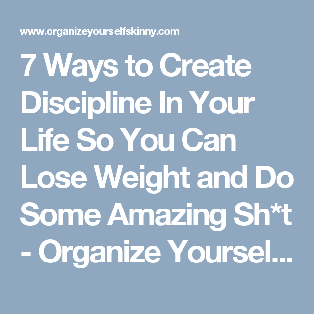 7 Ways to Create Discipline In Your Life So You Can Lose Weight and Do Some Amazing Sh*t - Organize Yourself Skinny