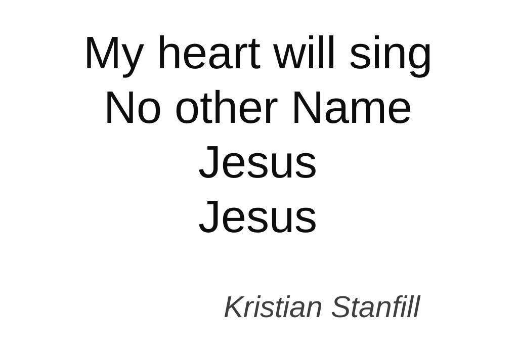My heart will sing no other name Jesus, Jesus -Kristian Stanfill I ...