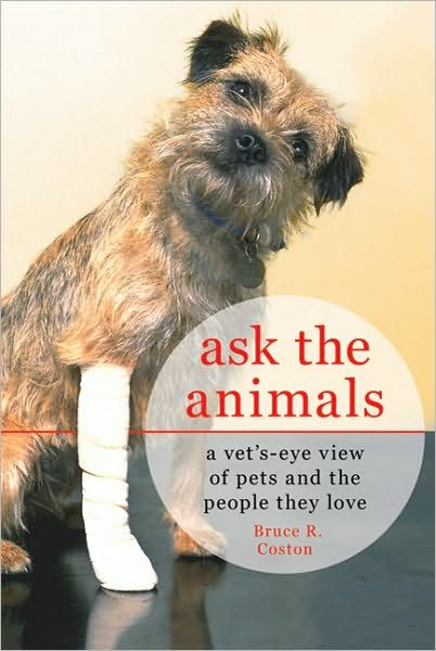 Ask The Animals A Vet S Eye View Of Pets And The People They Love Bruce Coston Animals Pet People Vets