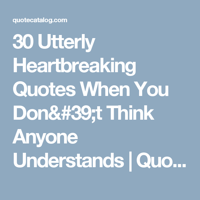30 Utterly Heartbreaking Quotes When You Don't Think Anyone Understands | Quote Catalog