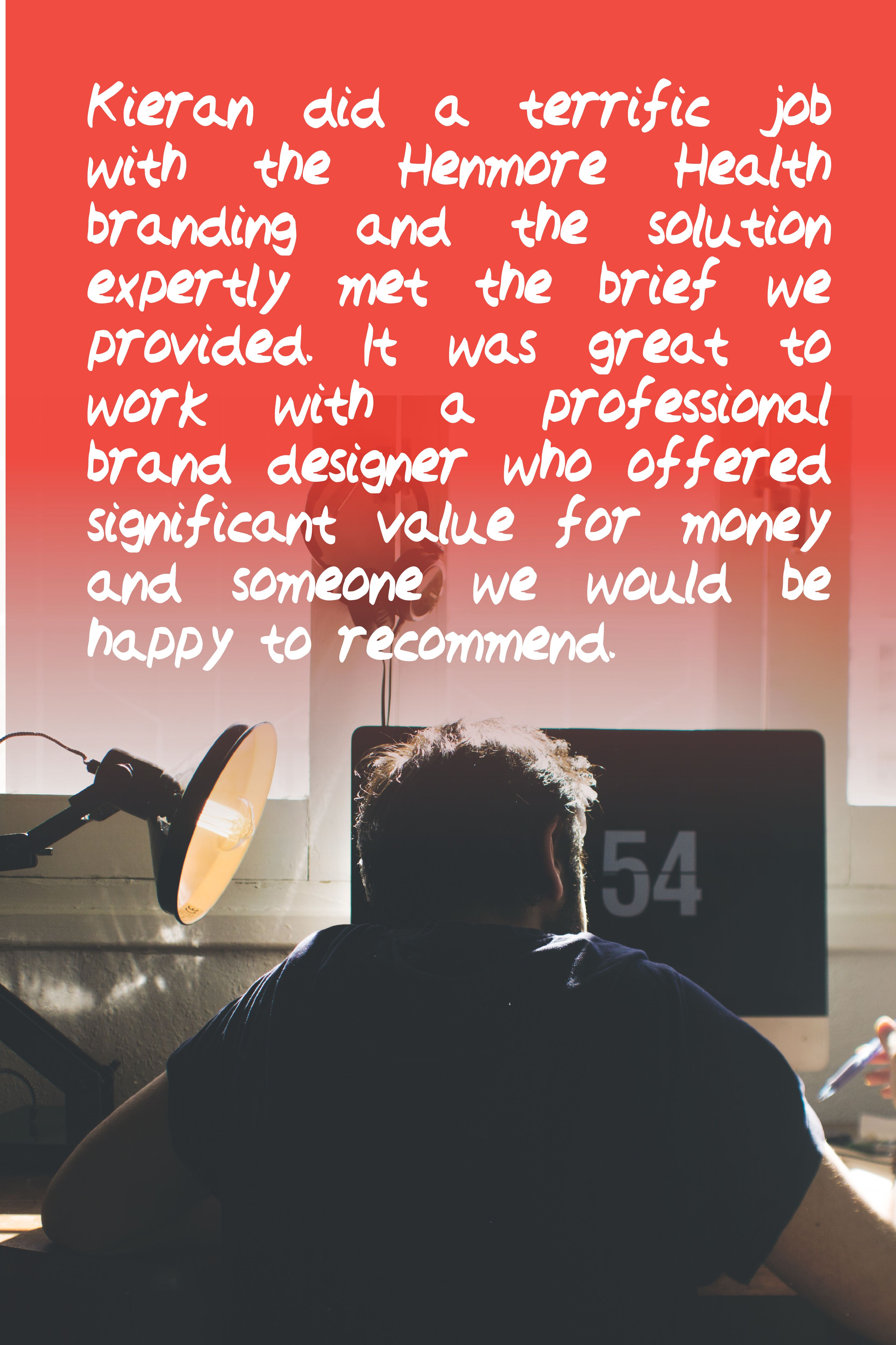 Generous words from Henmore Health regarding their new branding…  Kieran did a terrific job with the Henmore Health branding and the solution expertly met the brief we provided. It was great to work with a professional brand designer who offered significant value for money and someone we would be happy to recommend.