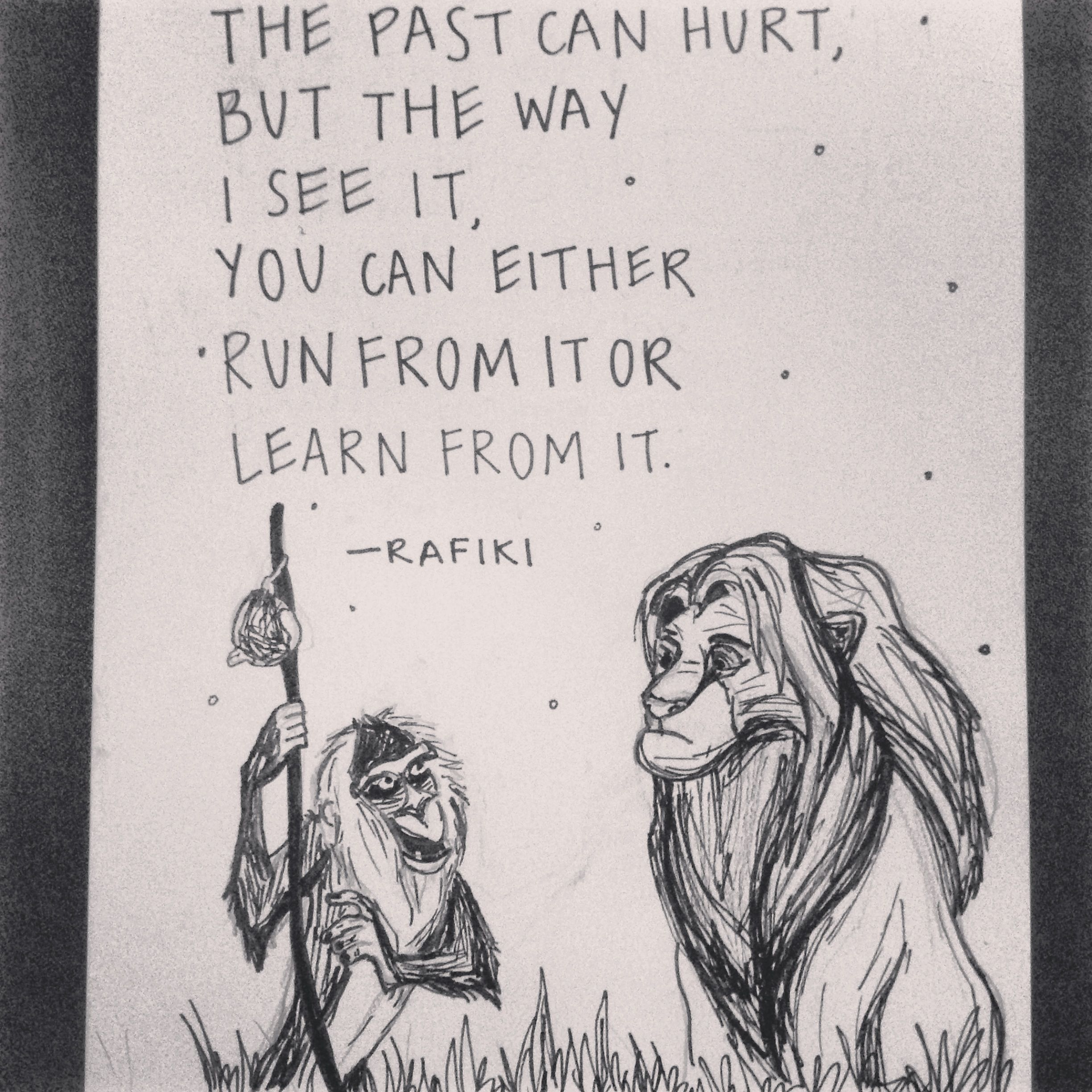"""The past can hurt, but the way I see it, you can either run from it or learn from it"" Lion King quote"