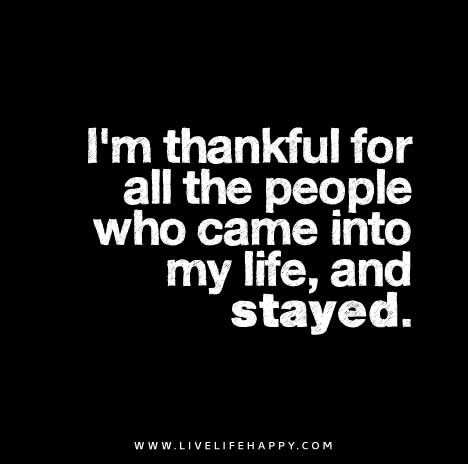 I M Thankful For All The People Who Came Into My Life And Stayed Happy Life Quotes To Live By Live Life Happy Inspirational Quotes