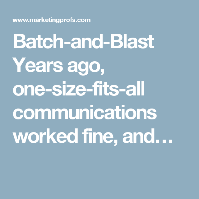 Batch-and-Blast  Years ago, one-size-fits-all communications worked fine, and…