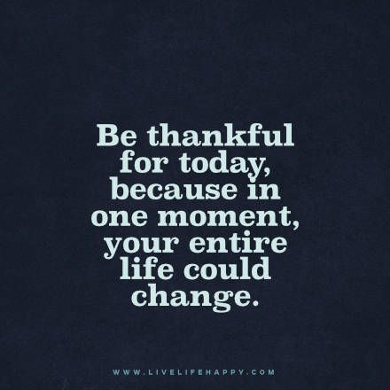 Be Thankful For Today Because In One Moment Your Entire Life Could Change Www Livelifehappy Com Love Life Quotes Gratitude Quotes Clever Quotes