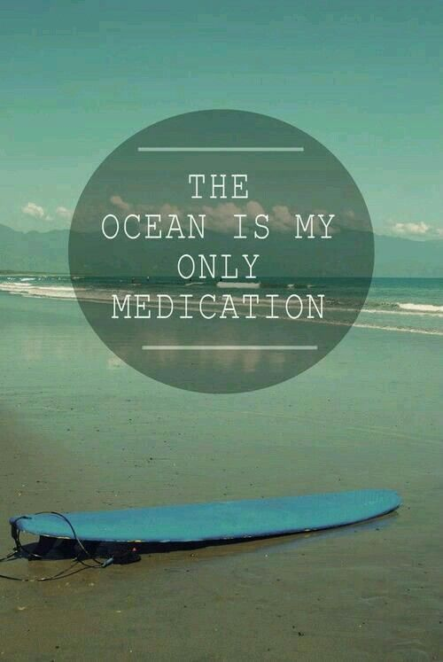 The Ocean is my only medication needed!