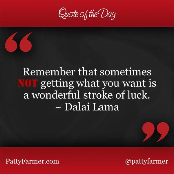"""""""Remember that sometimes, NOT getting what you want is a wonderful stroke of luck."""" ~ Dalai Lama"""