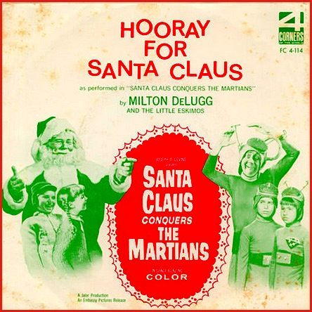 """""""Santa Claus Conquers The Martians"""" (1964, 4 Corners).  Music from the movie soundtrack.  This is a 45 rpm single of the signature song, """"Hooray For Santa Claus.""""  The soundtrack does not seem to otherwise exist.  (See: http://www.youtube.com/watch?v=M-TGnBOZj1U; see also: http://www.youtube.com/watch?v=HnEJrwYXXsI)."""