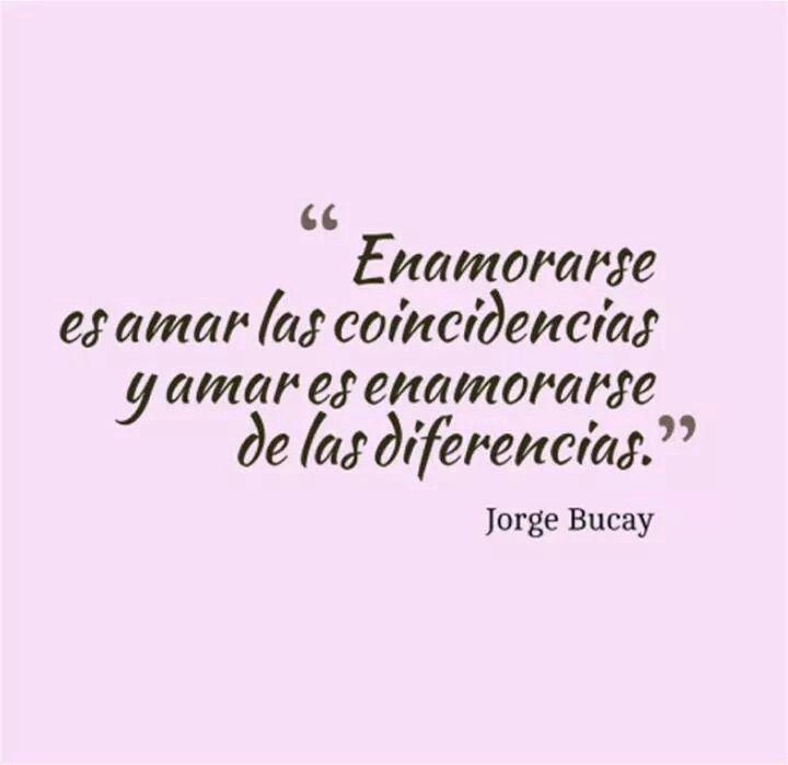 Enamorarse es amar las coincidencias y amar es enamorarse de las diferencias