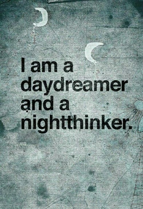 I am a daydreamer and a nightthinker.