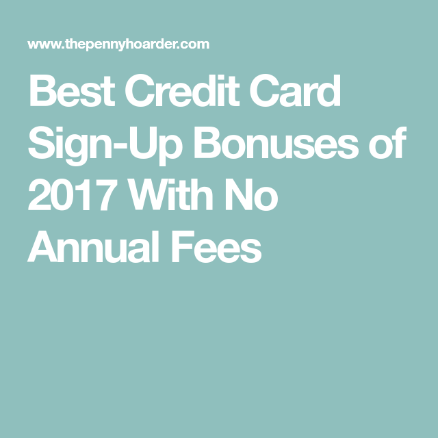 Best Credit Card Sign-Up Bonuses Of 2017 With No Annual
