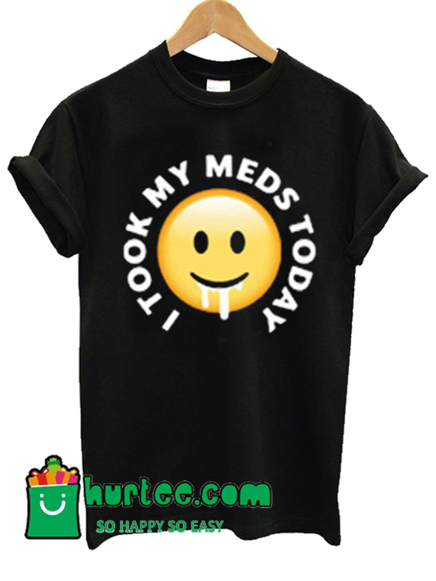 I Took My MEDS Today T-Shirt