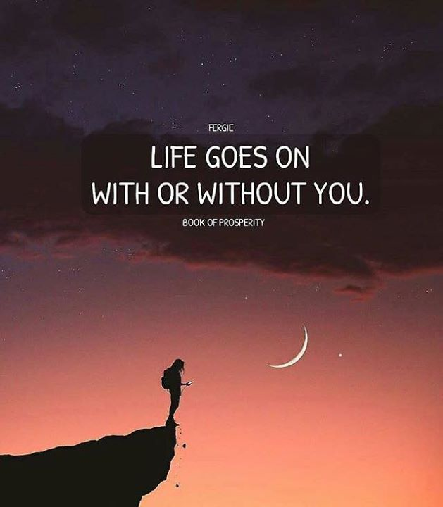 Positive Quotes Life Goes On With Or Without You