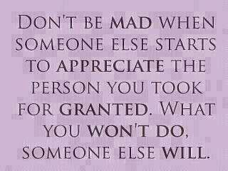 Don't get mad when someone else appreciate what u took for granted!#