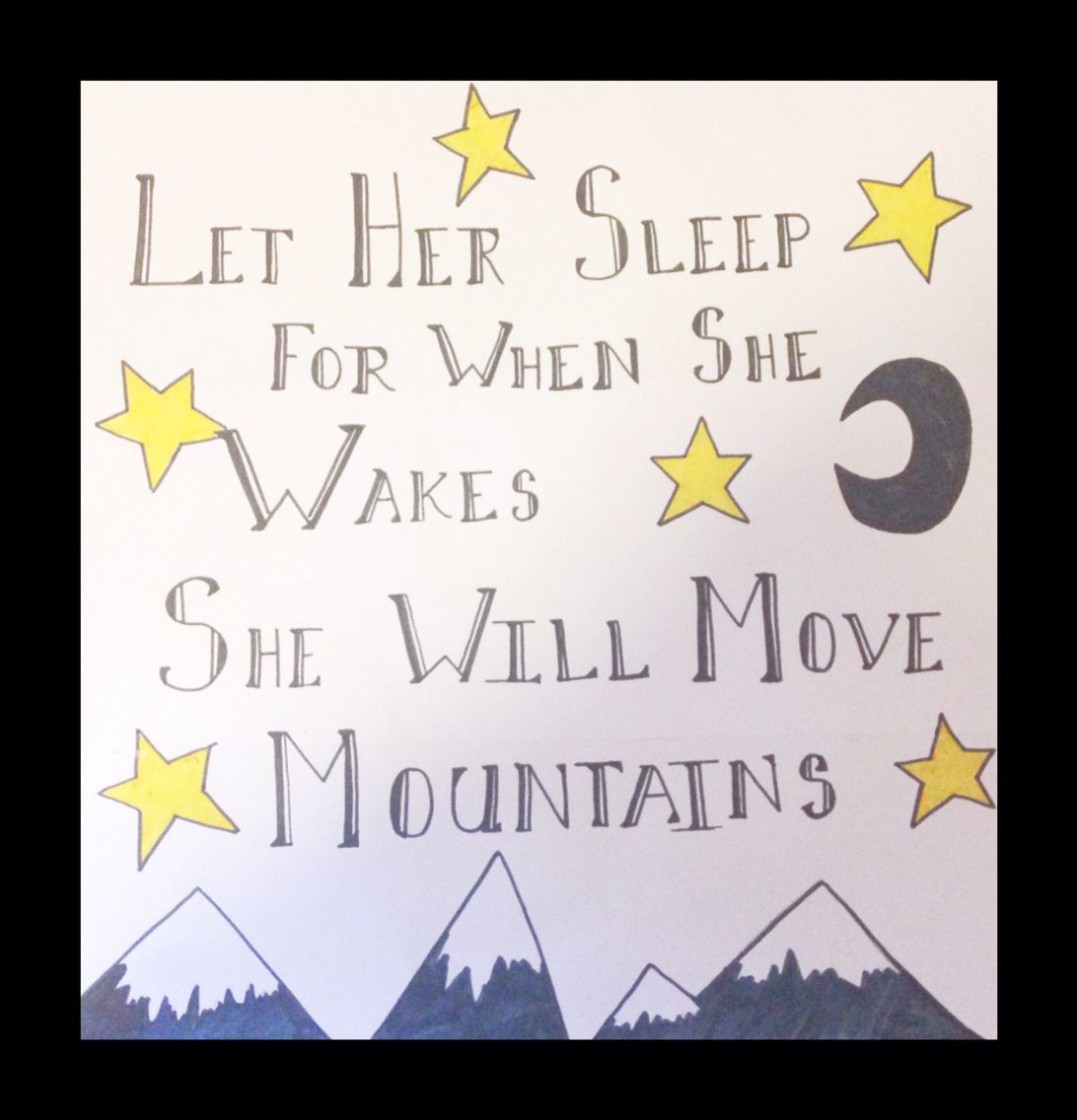 """Let her sleep for when she wakes she will move mountains"" Napoleon Bonaparte"