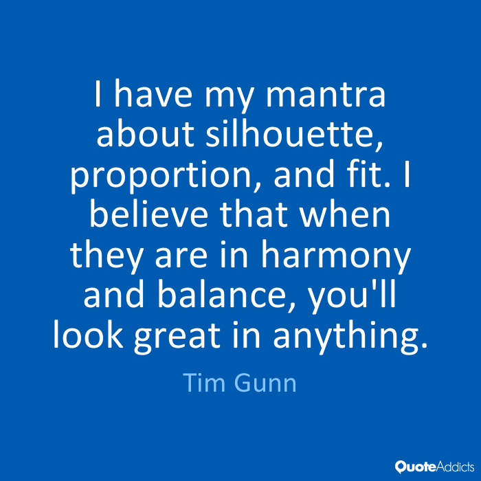 I have my mantra about silhouette, proportion, and fit. I believe that when they are in harmony and balance, you'll look great in anything. - Tim Gunn #2