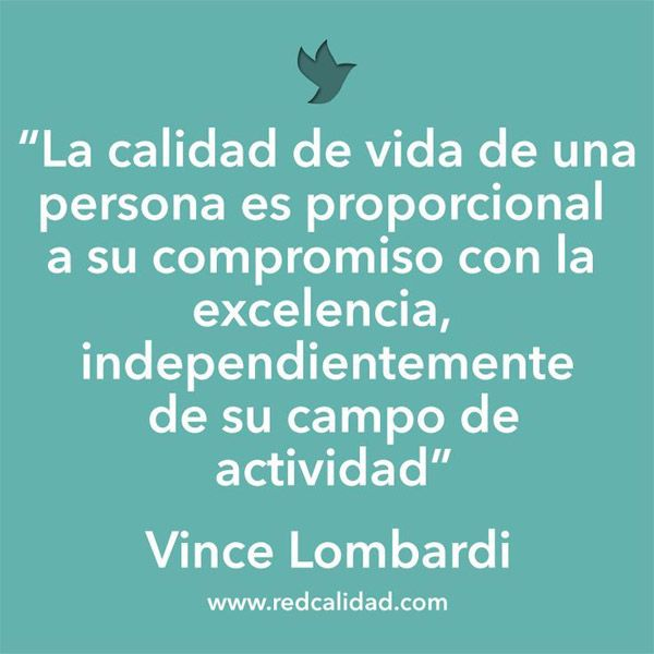 ... La calidad de vida de una persona es proporcional a su compromiso con la excelencia, independientemente de su campo de actividad. Vince Lombardi.