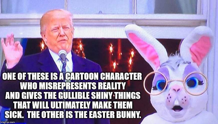One of these cartoon character who misrepresents reality... the other is the Easter bunny. - Donald trump easter bunny meme Don't miss our funny Easter memes and images for sharing #easter #easterbunny #funnymemes #funny #funnypictures #memes #memesdaily #memesfacebook #lol #trump #trumpmemes #maga #Easter memes jesus Funny Easter Memes and Images for Sharing #Easter memes jesus