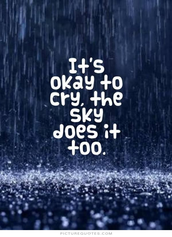 It's okay to cry, the sky does it too. PictureQuotes.com | Sad ...