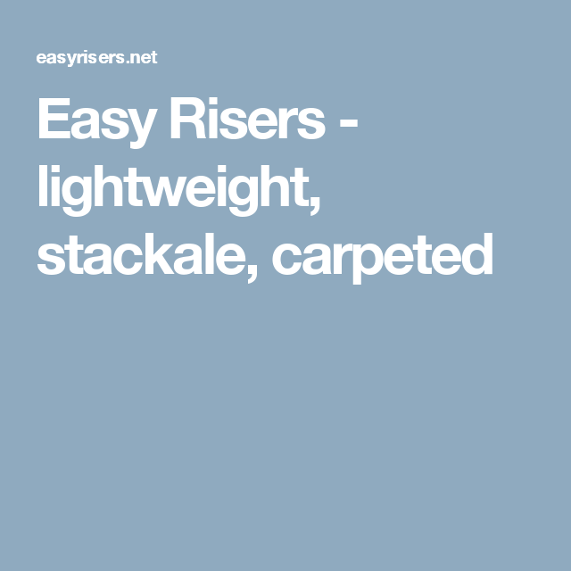 Easy Risers - lightweight, stackale, carpeted