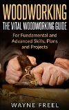 Free Kindle Book -   Woodworking: The Vital Woodworking Guide: For Fundamental and Advanced Skills, Plans, and Projects (Woodcarving, Woodworking Basics, Step-by-Step Guide)