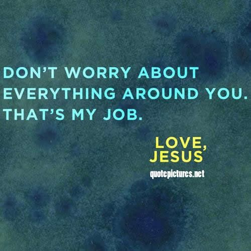 Jesus Quotes - Don't worry about everything around you, thats my ...