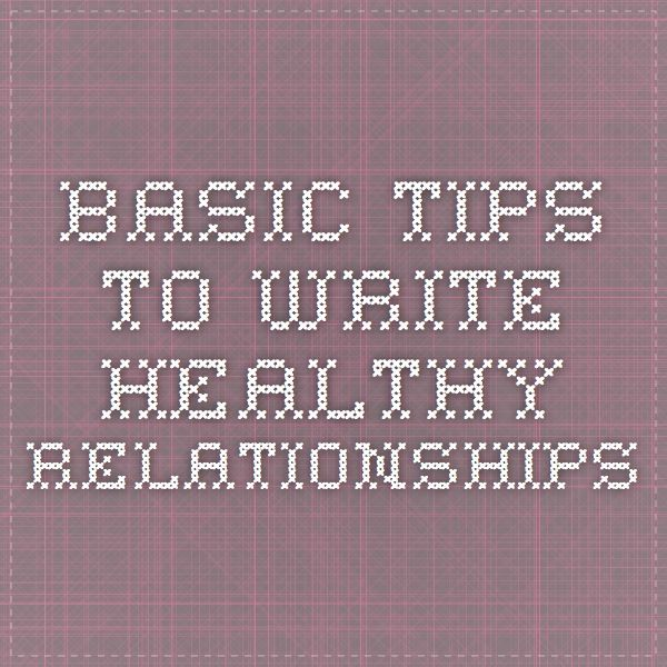 Basic Tips To Write Healthy Relationships - Good list of things to keep in mind.