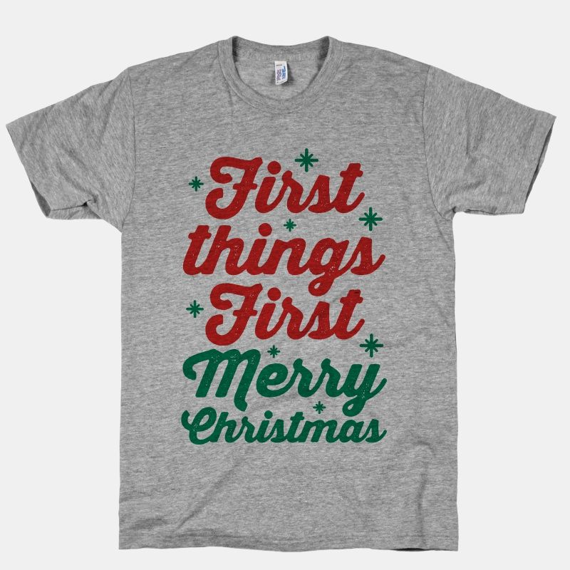 First Things First Merry...   T-Shirts, Tank Tops, Sweatshirts and Hoodies   HUMAN