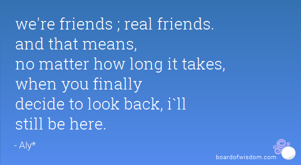 Image result for We're friends, real friends. And that means, no matter how long it takes, when you finally do decide to look back, I'll still be here