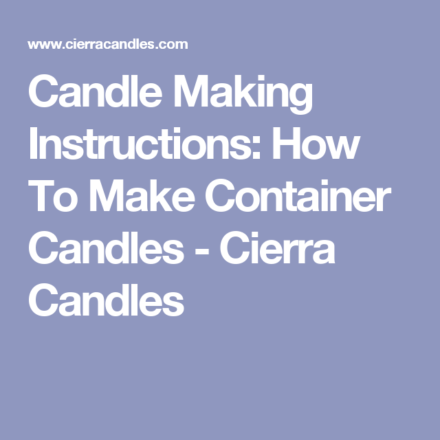 Candle Making Instructions How To Make Container Candles Cierra