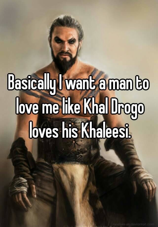 """Basically I want a man to love me like Khal Drogo loves his Khaleesi."""