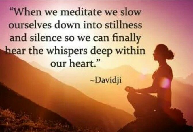 When we meditate we slow ourselves down into stillnes and silence so we can finally hear the whispers deep within our heart