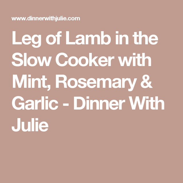 Leg of Lamb in the Slow Cooker with Mint, Rosemary & Garlic - Dinner With Julie