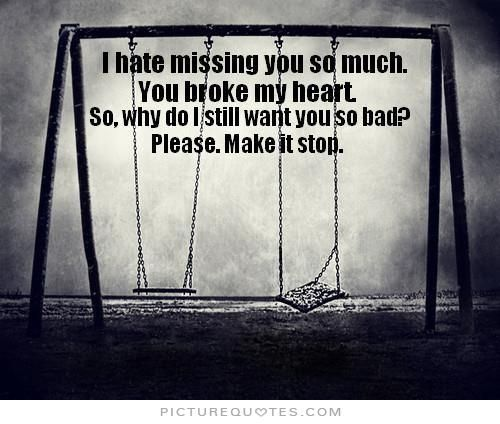 i hate missing you so much you broke my heart so why do i still want you so bad please make it stop picture quotes