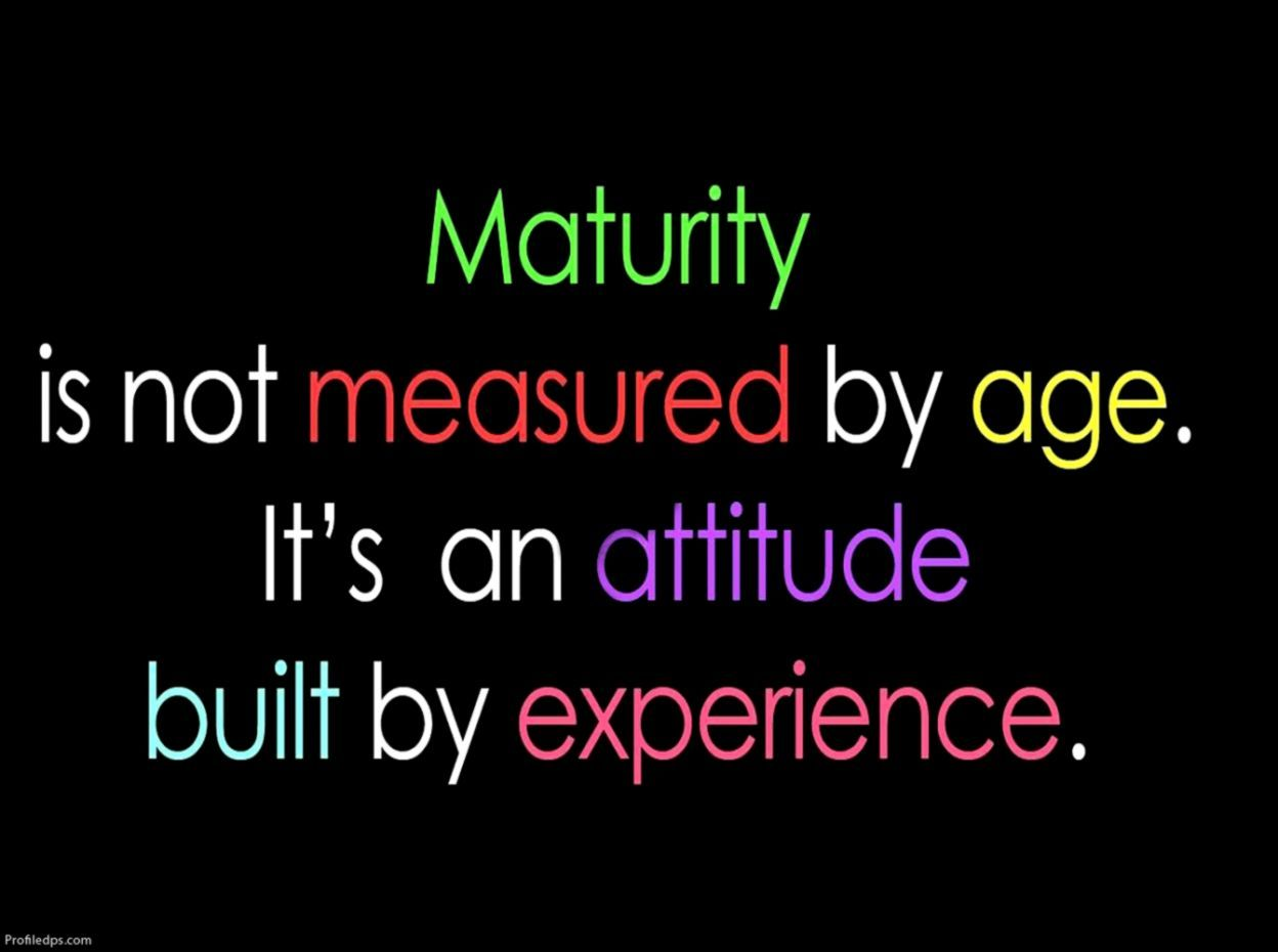 Maturity Is Not Measured By Age It S An Attitude Built By Experience Experience Quotes Best Quotes Image Quotes