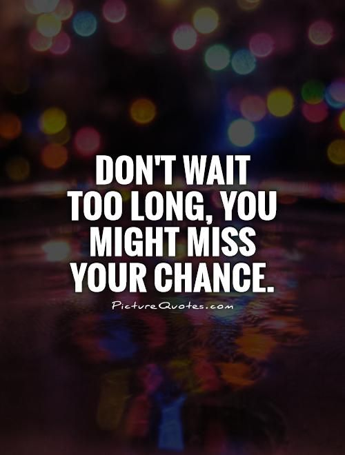 Dont Wait Too Long You Might Miss Your Chance Quote 1 Jpg 500 660 Waiting Quotes Chance Quotes Messed Up Quotes