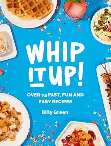Whip It Up Over 75 Fast Fun And Easy Recipes Billy Green