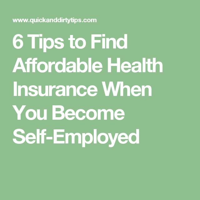 6 Tips To Find Affordable Health Insurance When You Become Self