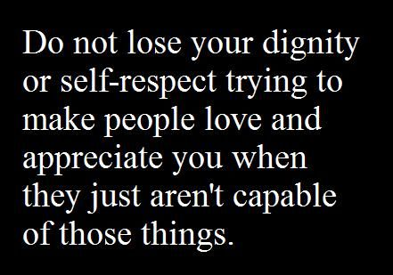 Do Not Lose Your Dignity Or Self Respect Trying To Make People Love