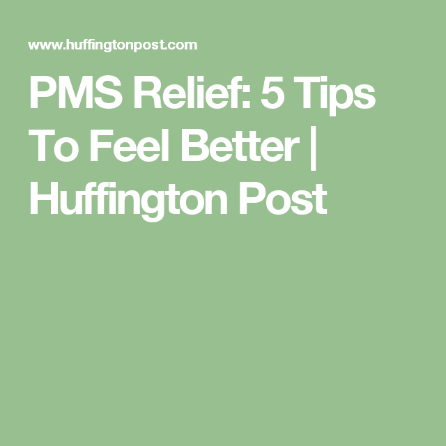 PMS Relief: 5 Tips To Feel Better   Huffington Post