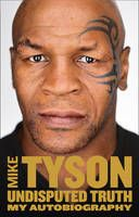 Undisputed Truth: My Autobiography (Book) by Mike Tyson (2013): Waterstones.com