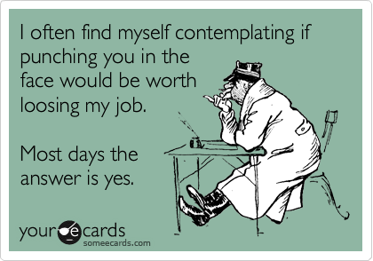 I often find myself contemplating if punching you in the face would be worth loosing my job. Most days the answer is yes.
