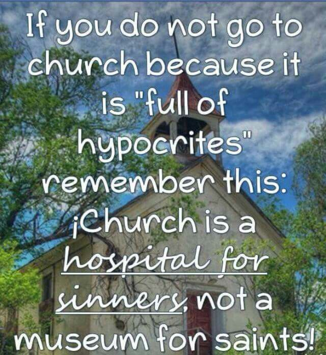 If You Do Not Go To Church Because It Is Full Of Hypocrites Remember This Church Is A Hospital For Sinners Not A Church Quotes Sinner Inspirational Verses
