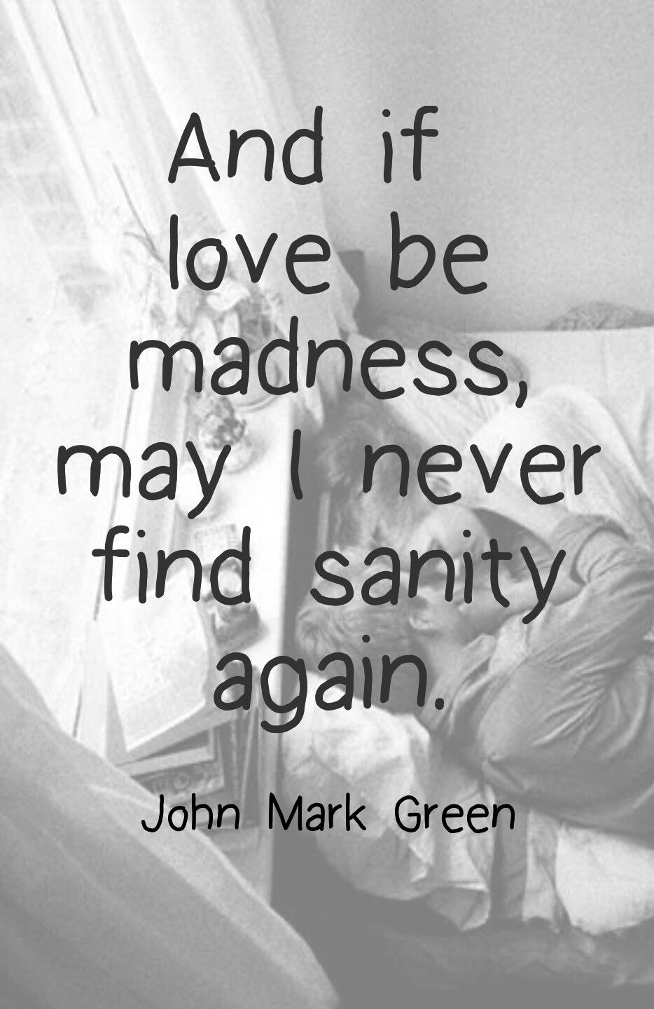 And If Love Be Madness May I Never Find Sanity Again John Mark Green Romantic Quotes Love Quotes Beautiful Quotes Romantic Quotes Words