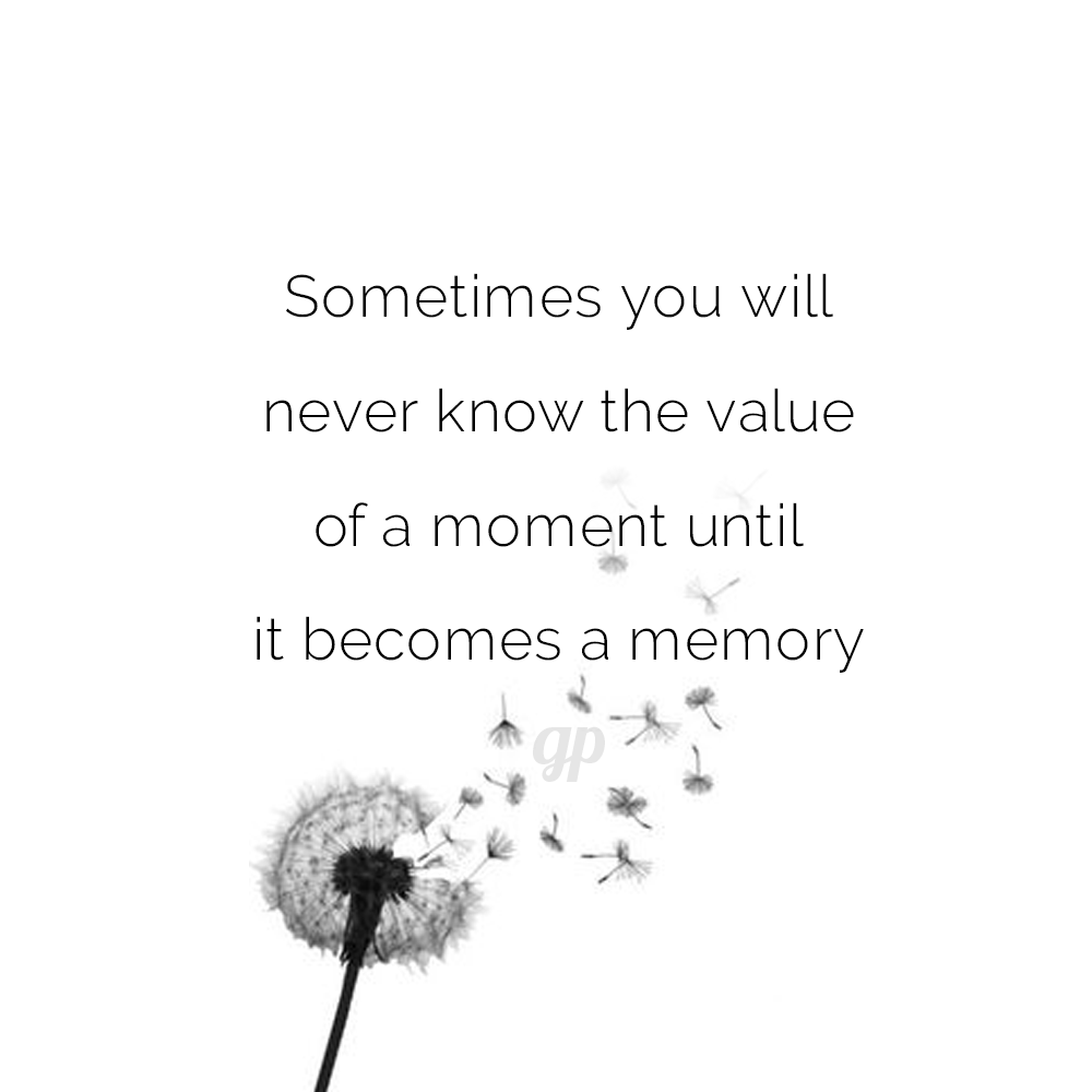 Sometimes You Will Never Know The Value Of A Moment Until